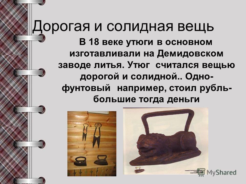 Дорогая и солидная вещь В 18 веке утюги в основном изготавливали на Демидовском заводе литья. Утюг считался вещью дорогой и солидной.. Одно- фунтовый например, стоил рубль- большие тогда деньги