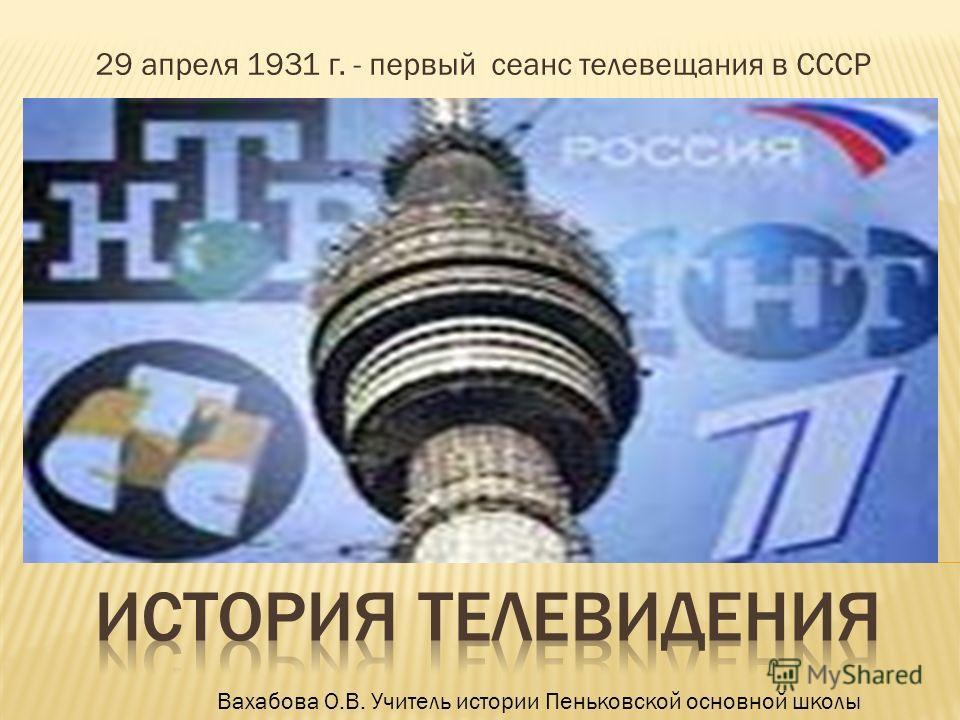 29 апреля 1931 г. - первый сеанс телевещания в СССР Вахабова О.В. Учитель истории Пеньковской основной школы