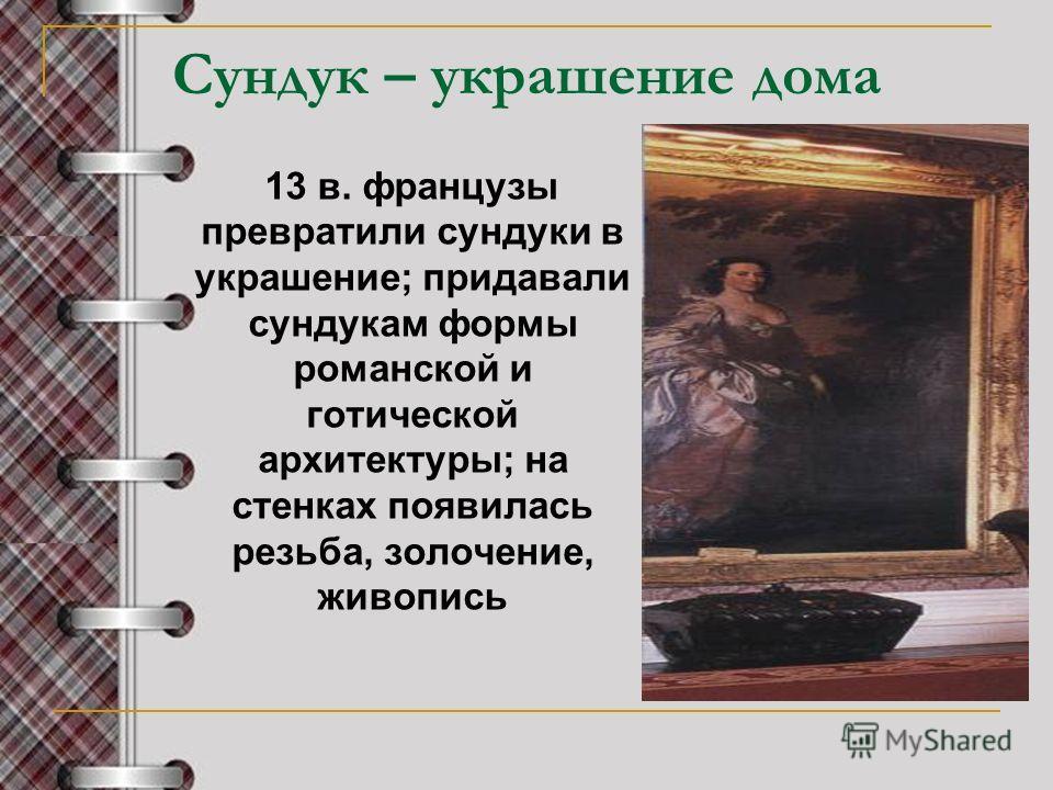 Сундук – украшение дома 13 в. французы превратили сундуки в украшение; придавали сундукам формы романской и готической архитектуры; на стенках появилась резьба, золочение, живопись