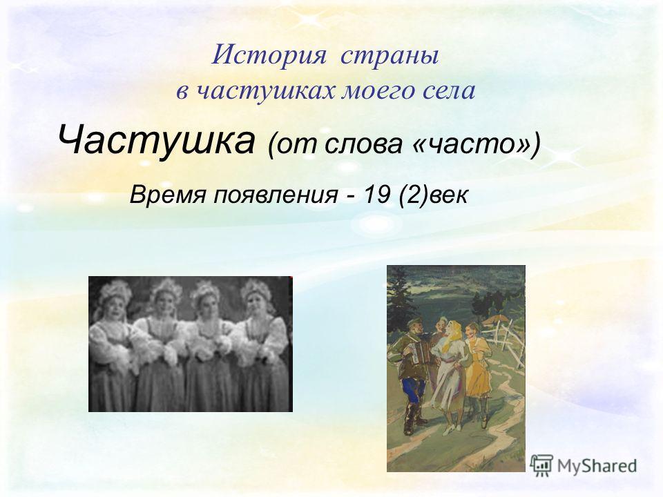 История страны в частушках моего села Частушка (от слова «часто») Время появления - 19 (2)век