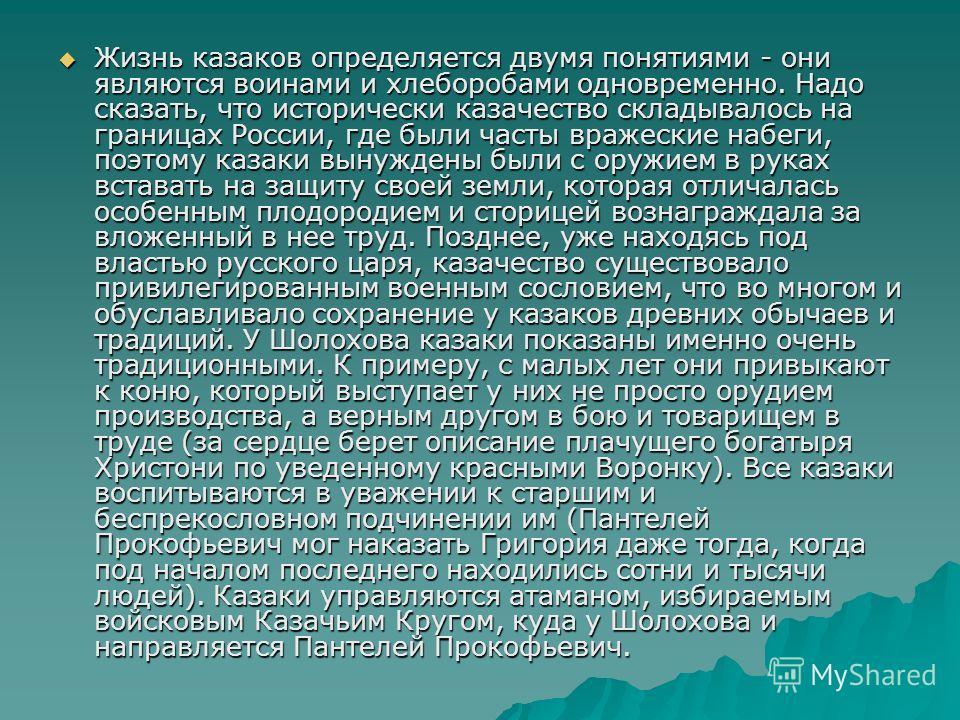 Жизнь казаков определяется двумя понятиями - они являются воинами и хлеборобами одновременно. Надо сказать, что исторически казачество складывалось на границах России, где были часты вражеские набеги, поэтому казаки вынуждены были с оружием в руках в