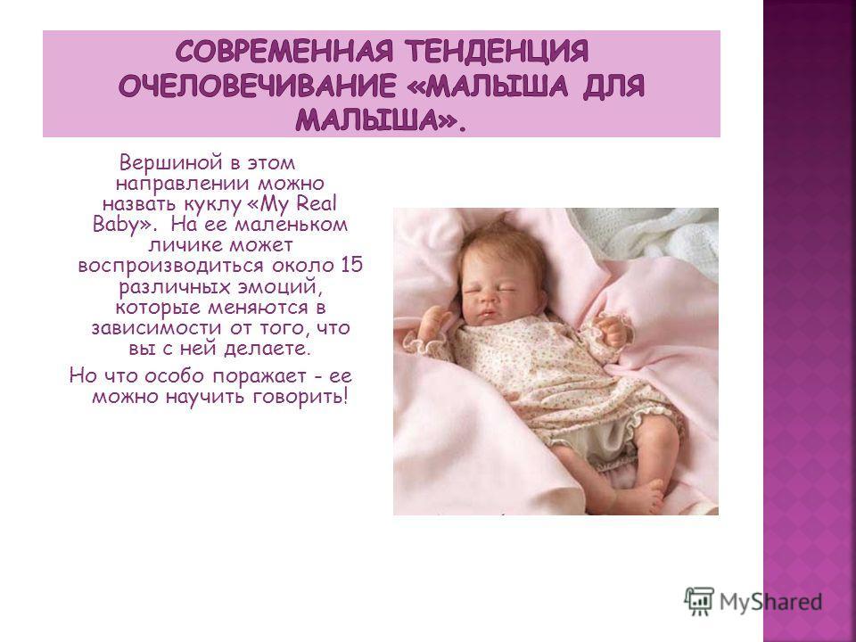 Вершиной в этом направлении можно назвать куклу «My Real Baby». На ее маленьком личике может воспроизводиться около 15 различных эмоций, которые меняются в зависимости от того, что вы с ней делаете. Но что особо поражает - ее можно научить говорить!