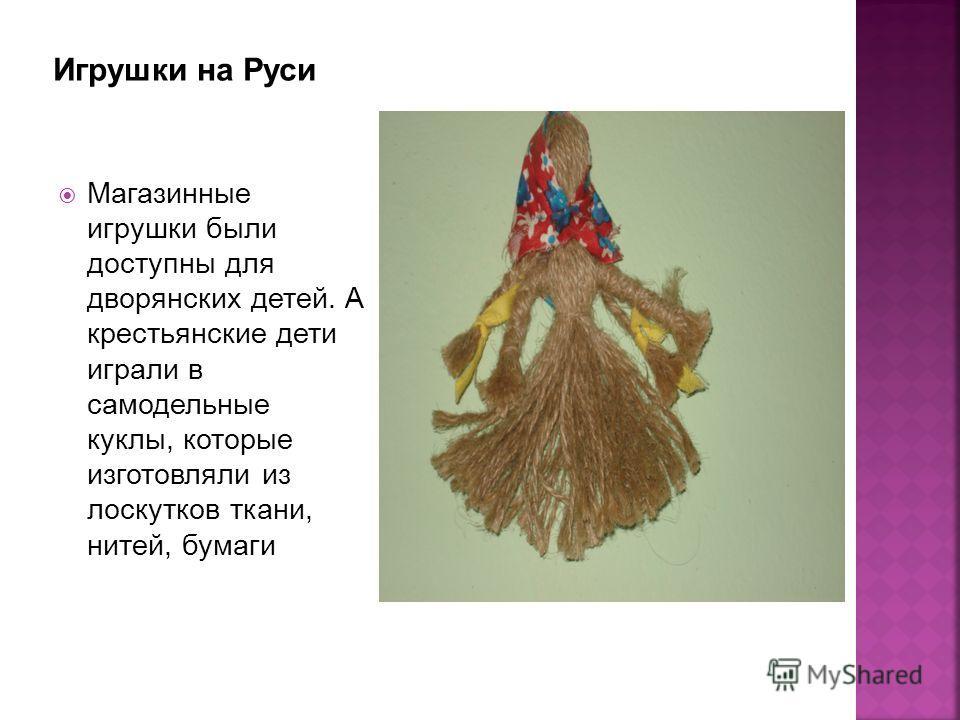 Магазинные игрушки были доступны для дворянских детей. А крестьянские дети играли в самодельные куклы, которые изготовляли из лоскутков ткани, нитей, бумаги
