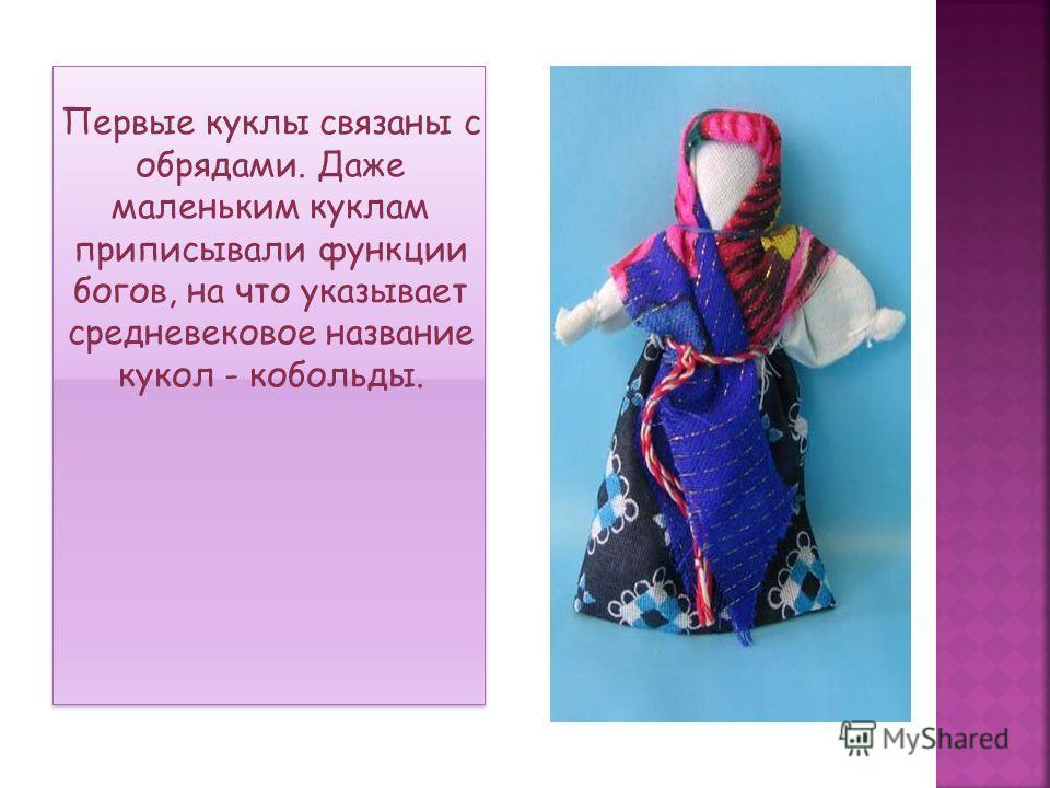 Первые куклы связаны с обрядами. Даже маленьким куклам приписывали функции богов, на что указывает средневековое название кукол - кобольды.