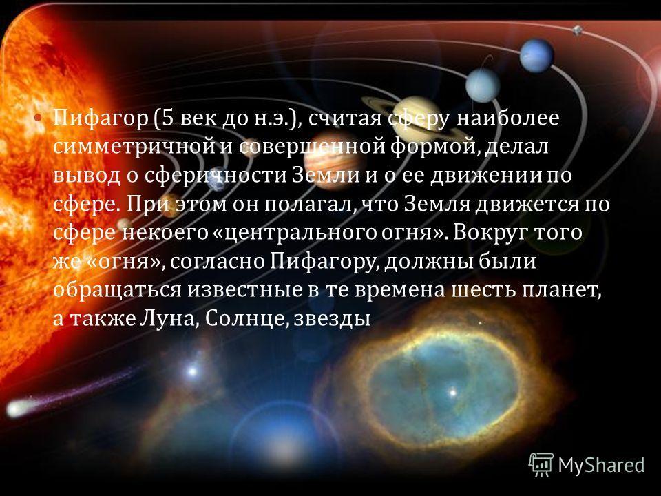 Пифагор (5 век до н. э.), считая сферу наиболее симметричной и совершенной формой, делал вывод о сферичности Земли и о ее движении по сфере. При этом он полагал, что Земля движется по сфере некоего « центрального огня ». Вокруг того же « огня », согл