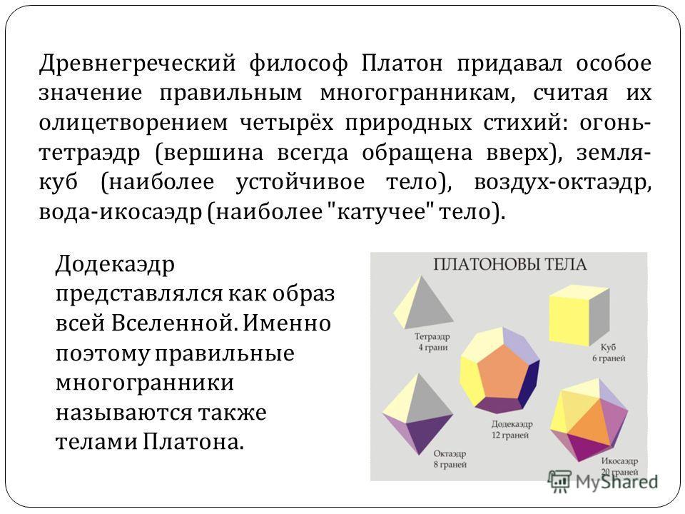 Древнегреческий философ Платон придавал особое значение правильным многогранникам, считая их олицетворением четырёх природных стихий : огонь - тетраэдр ( вершина всегда обращена вверх ), земля - куб ( наиболее устойчивое тело ), воздух - октаэдр, вод