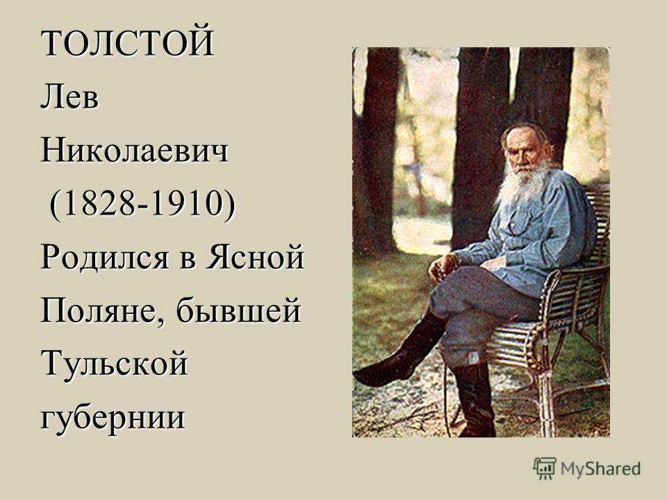ТОЛСТОЙЛев Николаевич (1828-1910) (1828-1910) Родился в Ясной Поляне, бывшей Тульскойгубернии