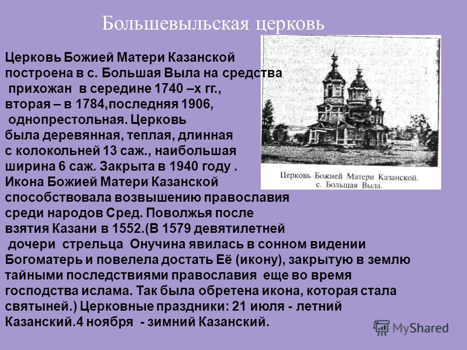 Церковь Божией Матери Казанской построена в с. Большая Выла на средства прихожан в середине 1740 –х гг., вторая – в 1784,последняя 1906, однопрестольная. Церковь была деревянныйая, теплая, длинная с колокольней 13 саж., наибольшая ширина 6 саж. Закры