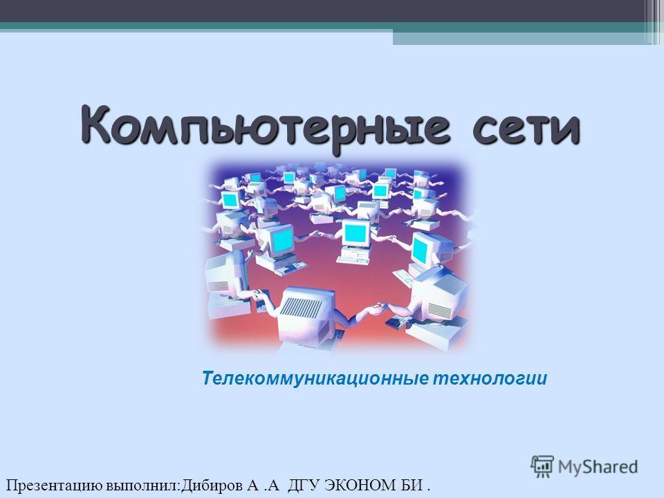 Компьютерные сети Телекоммуникационные технологии Презентацию выполнил:Дибиров А.А ДГУ ЭКОНОМ БИ.