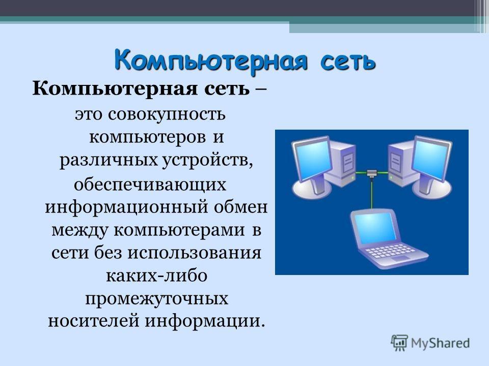Компьютерная сеть Компьютерная сеть – это совокупность компьютеров и различных устройств, обеспечивающих информационный обмен между компьютерами в сети без использования каких-либо промежуточных носителей информации.