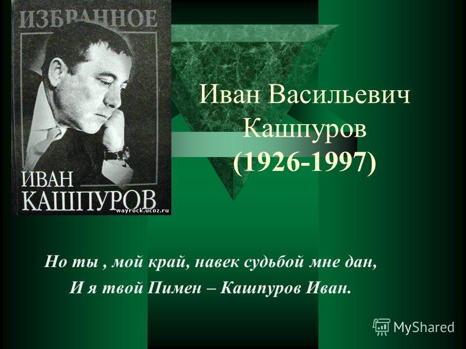 Иван Васильевич Кашпуров (1926-1997) Но ты, мой край, навек судьбой мне дан, И я твой Пимен – Кашпуров Иван.