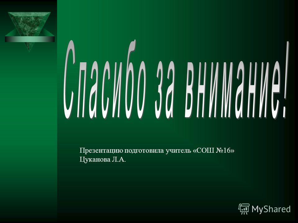 Презентацию подготовила учитель «СОШ 16» Цуканова Л.А.