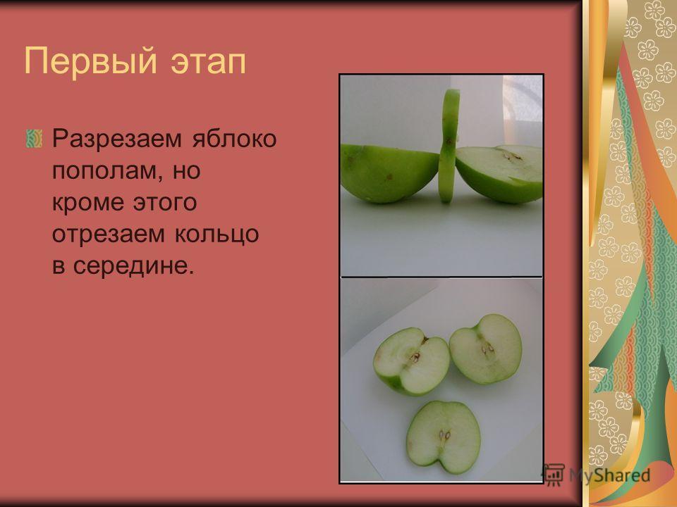 Первый этап Разрезаем яблоко пополам, но кроме этого отрезаем кольцо в середине.