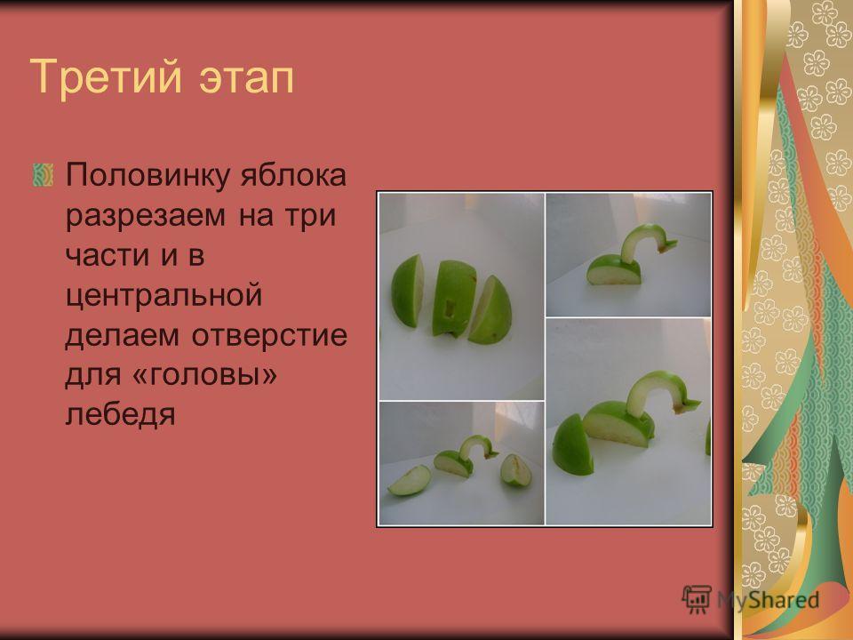 Третий этап Половинку яблока разрезаем на три части и в центральной делаем отверстие для «головы» лебедя