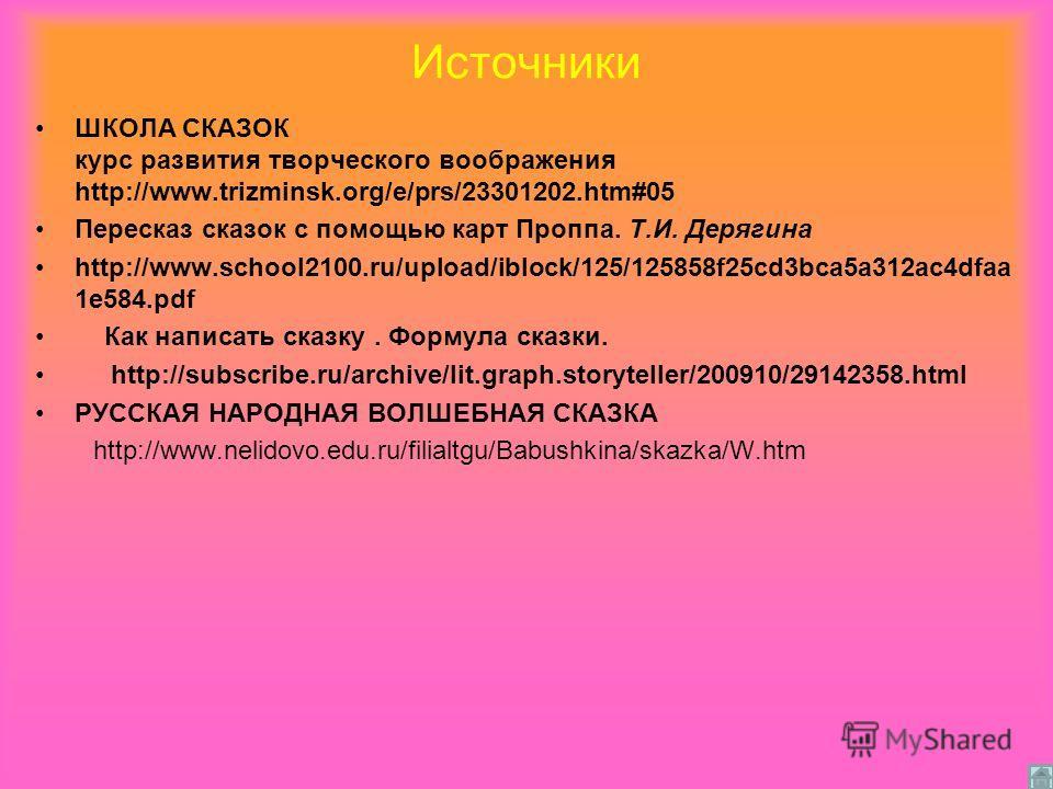 Источники ШКОЛА СКАЗОК курс развития творческого воображения http://www.trizminsk.org/e/prs/23301202.htm#05 Пересказ сказок с помощью карт Проппа. Т.И. Дерягина http://www.school2100.ru/upload/iblock/125/125858f25cd3bca5a312ac4dfaa 1e584. pdf Как нап