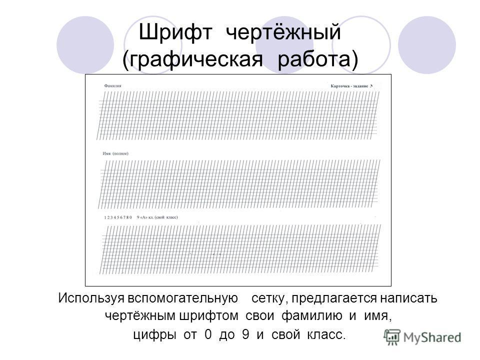 Шрифт чертёжный (графическая работа) Используя вспомогательную сетку, предлагается написать чертёжным шрифтом свои фамилию и имя, цифры от 0 до 9 и свой класс.