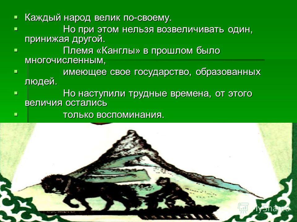 Каждый народ велик по-своему. Каждый народ велик по-своему. Но при этом нельзя возвеличивать один, принижая другой. Но при этом нельзя возвеличивать один, принижая другой. Племя «Канглы» в прошлом было многочисленным, Племя «Канглы» в прошлом было мн