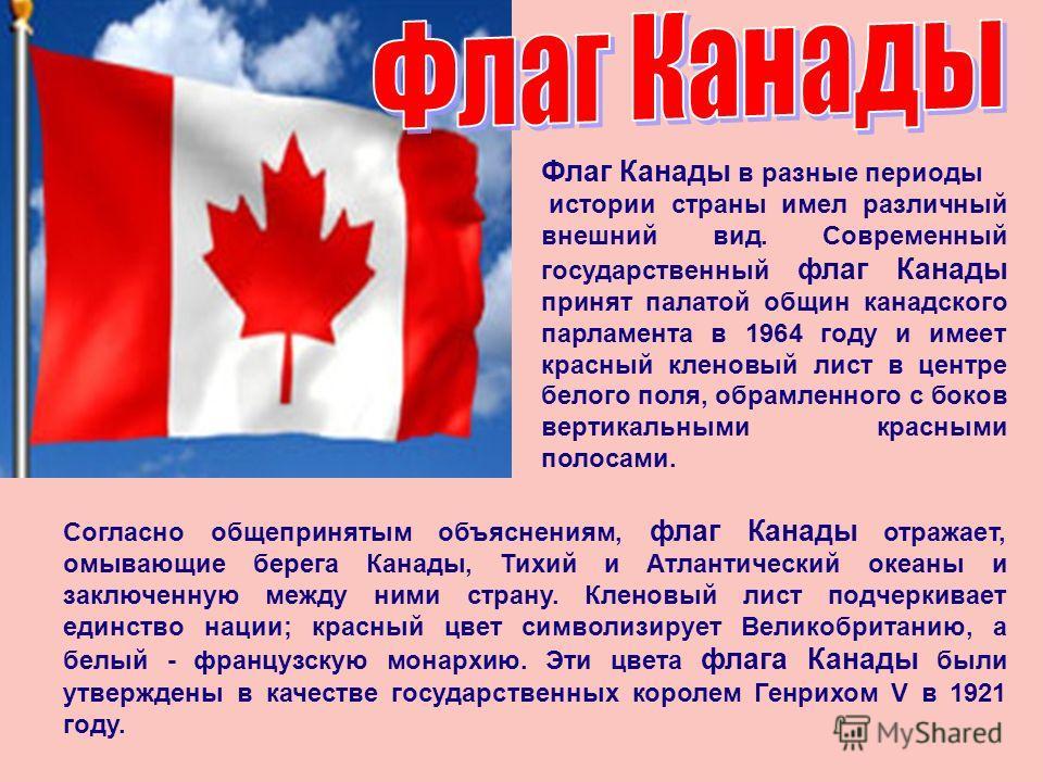 Согласно общепринятым объяснениям, флаг Канады отражает, омывающие берега Канады, Тихий и Атлантический океаны и заключенную между ними страну. Кленовый лист подчеркивает единство нации; красный цвет символизирует Великобританию, а белый - французску