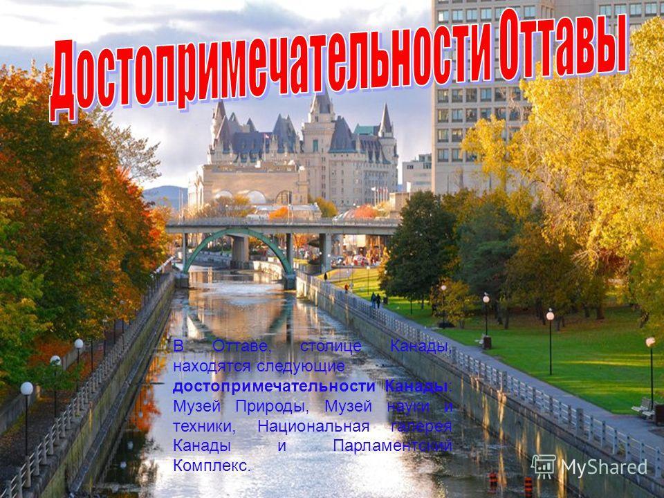 В Оттаве, столице Канады, находятся следующие достопримечательности Канады: Музей Природы, Музей науки и техники, Национальная галерея Канады и Парламентский Комплекс.