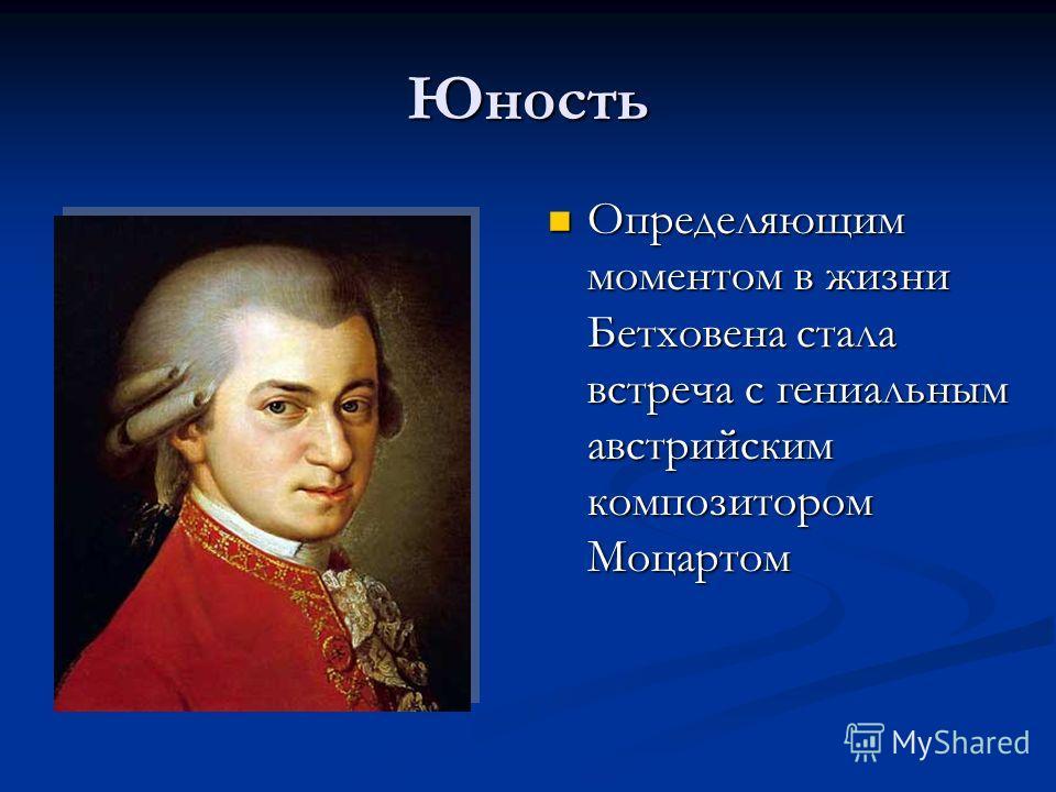 Юность Определяющим моментом в жизни Бетховена стала встреча с гениальным австрийским композитором Моцартом