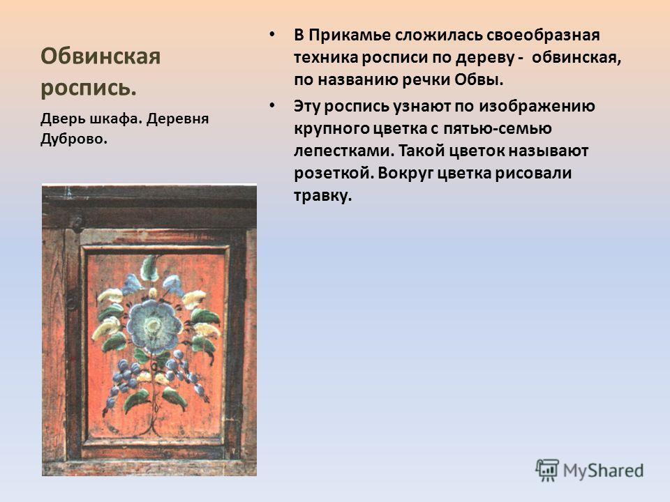 Обвинская роспись. В Прикамье сложилась своеобразная техника росписи по дереву - обвинская, по названию речки Обвы. Эту роспись узнают по изображению крупного цветка с пятью-семью лепестками. Такой цветок называют розеткой. Вокруг цветка рисовали тра