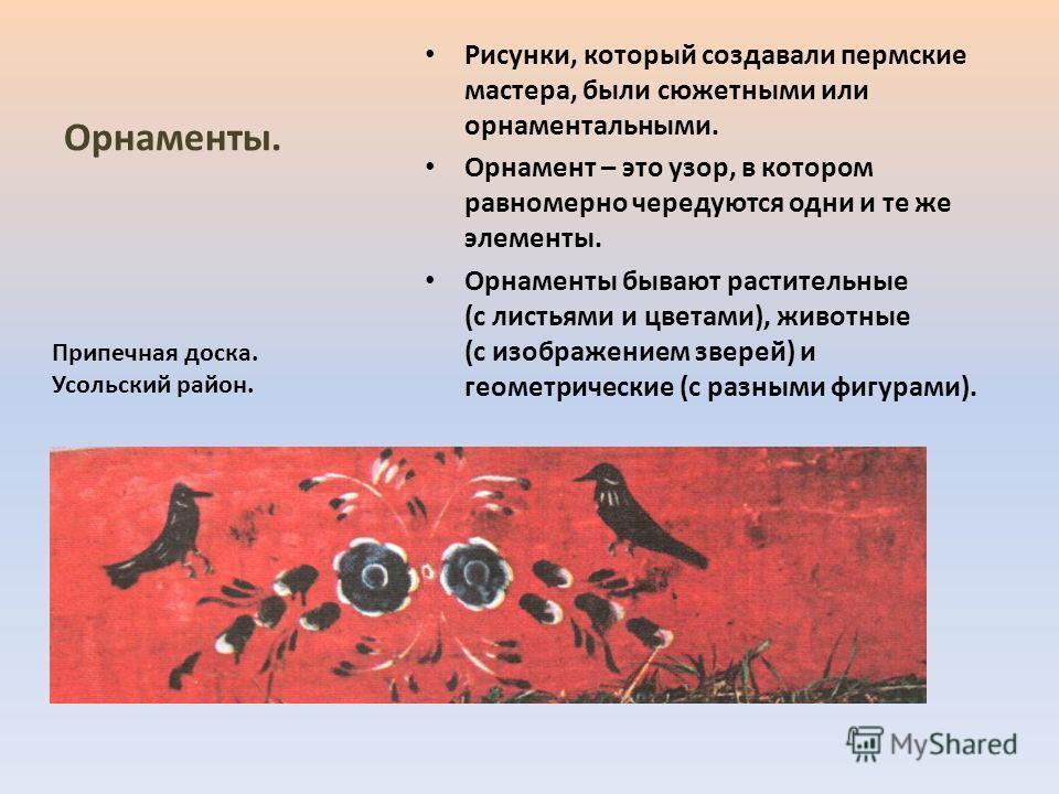 Орнаменты. Рисунки, который создавали пермские мастера, были сюжетными или орнаментальными. Орнамент – это узор, в котором равномерно чередуются одни и те же элементы. Орнаменты бывают растительные (с листьями и цветами), животные (с изображением зве