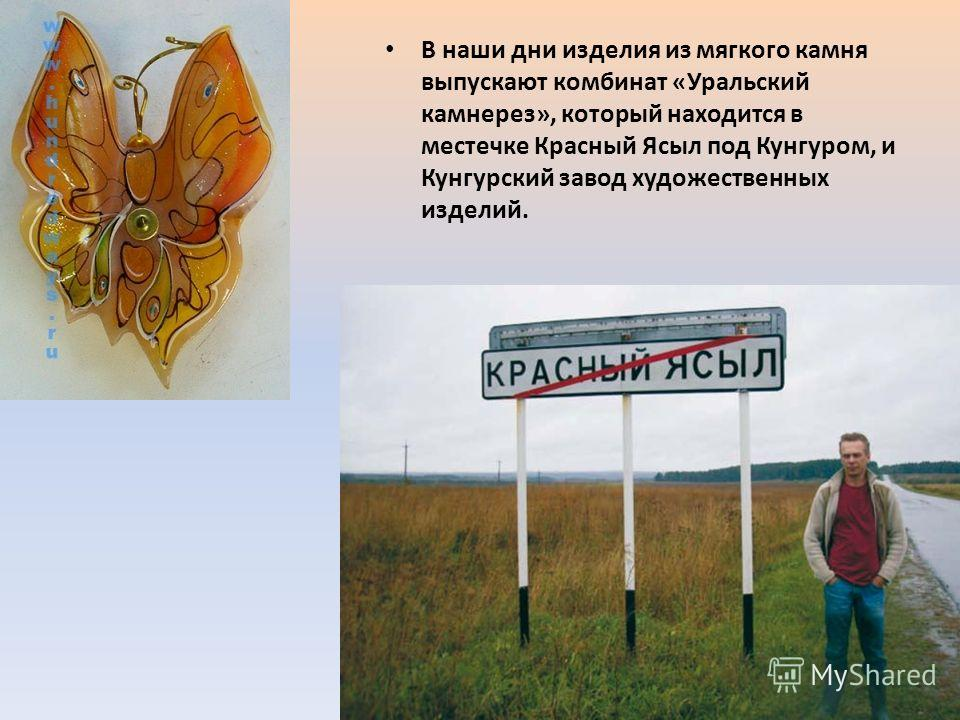 В наши дни изделия из мягкого камня выпускают комбинат «Уральский камнерез», который находится в местечке Красный Ясыл под Кунгуром, и Кунгурский завод художественных изделий.