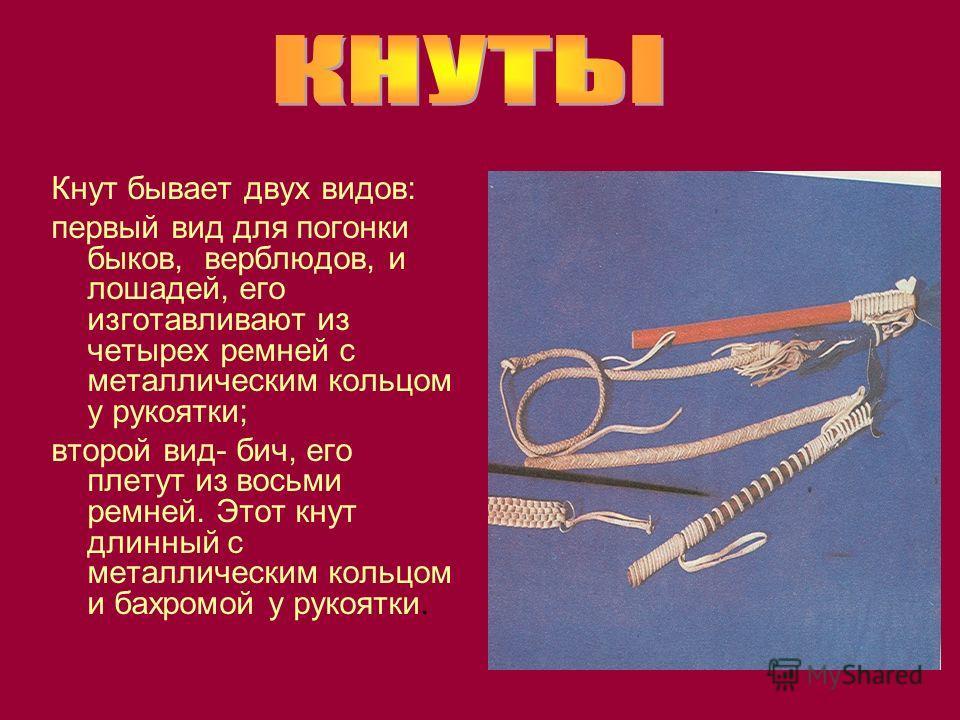 Кнут бывает двух видов: первый вид для поганки быков, верблюдов, и лошадей, его изготавливают из четырех ремней с металлическим кольцом у рукоятки; второй вид- бич, его плетут из восьми ремней. Этот кнут длинный с металлическим кольцом и бахромой у р