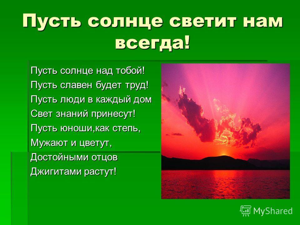 Пусть солнце светит нам всегда! Пусть солнце над тобой! Пусть славен будет труд! Пусть люди в каждый дом Свет знаний принесут! Пусть юноши,как степь, Мужают и цветут, Достойными отцов Джигитами растут!