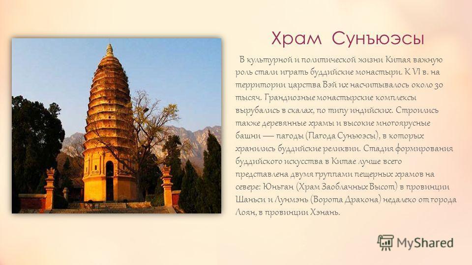 Храм Сунъюэсы В культурной и политической жизни Китая важную роль стали играть буддийские монастыри. К VI в. на территории царства Вэй их насчитывалось около 30 тысяч. Грандиозные монастырские комплексы вырубались в скалах, по типу индийских. Строили