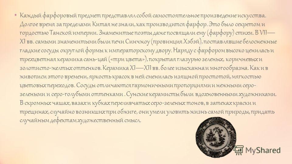 Каждый фарфоровый предмет представлял собой самостоятельное произведение искусства. Долгое время за пределами Китая не знали, как производится фарфор. Это было секретом и гордостью Танской империи. Знаменитые поэты даже посвящали ему (фарфору) стихи.