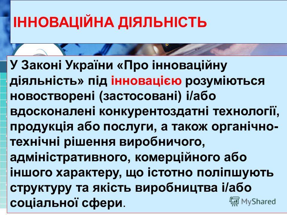 У Законі України «Про інноваційну діяльність» під інновацією розуміються новостворені (застосовані) і/обо вдосконалені конкурентоздатні технології, продукція обо послуги, а також органічно- технічні рішення виробничого, адміністративного, комерційног