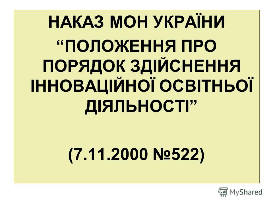 НАКАЗ МОН УКРАЇНИ ПОЛОЖЕННЯ ПРО ПОРЯДОК ЗДІЙСНЕННЯ ІННОВАЦІЙНОЇ ОСВІТНЬОЇ ДІЯЛЬНОСТІ (7.11.2000 522)