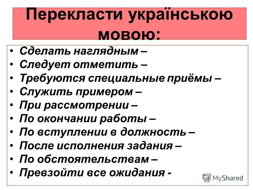 Перекласти українською мовою: Сделать наглядным – Следует отметить – Требуются специальные приёмы – Служить примером – При рассмотрении – По окончании роботы – По вступлении в должность – После исполнения задания – По обстоятельствам – Превзоейти все