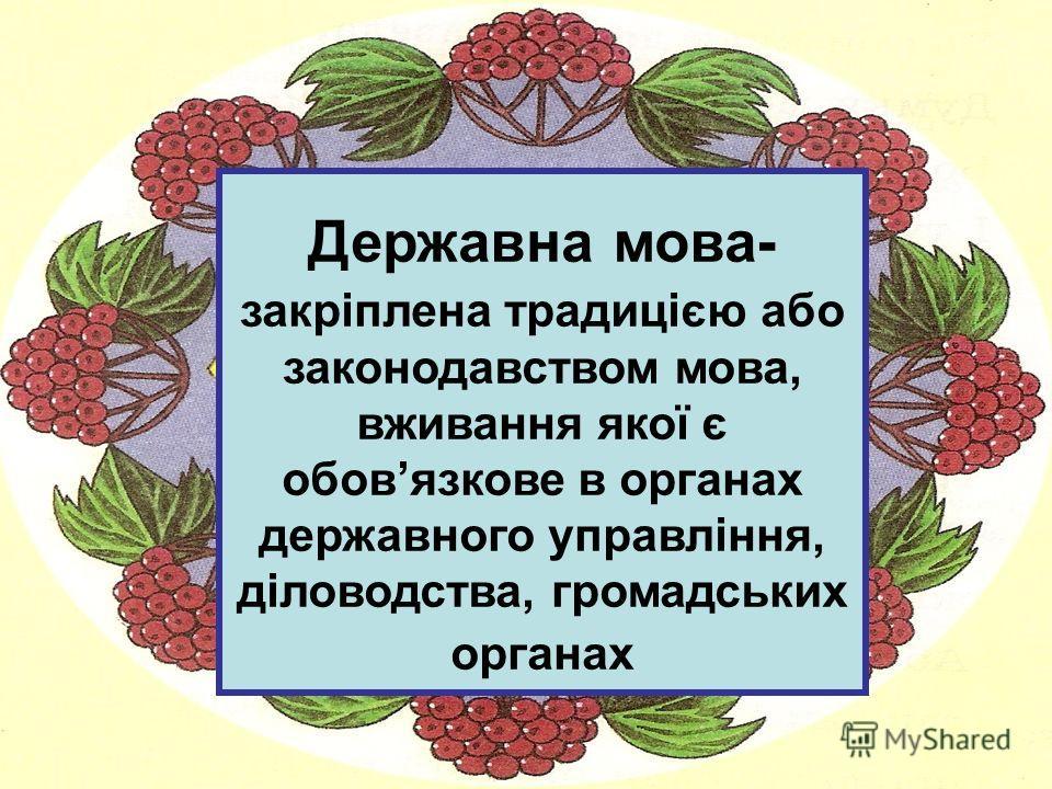 Державна мова- закріплена традицією обо законодавством мова, вживання якої є обовязкове в органах державного управління, діловодства, громадських органах