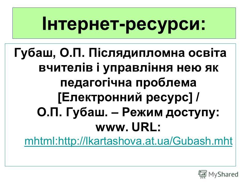 Інтернет-ресурси: Губаш, О.П. Післядипломна освіта вчителів і управління нею як педагогічна проблема [Електроннией ресурс] / О.П. Губаш. – Режим доступу: www. URL: mhtml:http://lkartashova.at.ua/Gubash.mht mhtml:http://lkartashova.at.ua/Gubash.mht