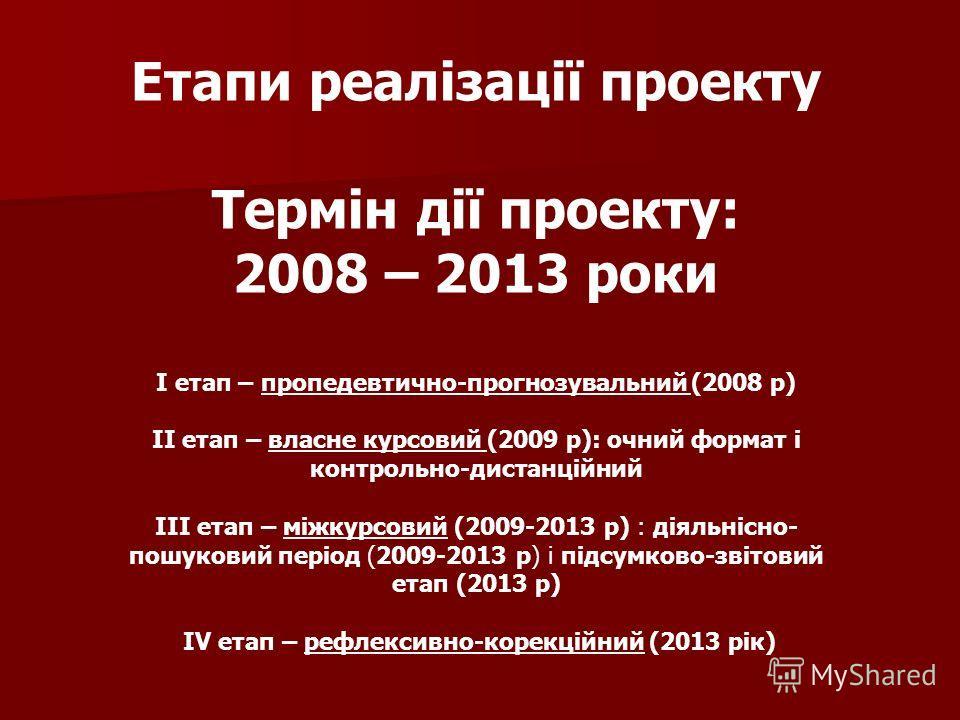 Етапи реалізації проекту Термін дії проекту: 2008 – 2013 роки І отап – пропедевтично-прогнозувальний (2008 р) ІІ отап – власне курсовий (2009 р): очний формат і контрольно-дистанційний ІІІ отап – міжкурсовий (2009-2013 р) : діяльнісно- пошуковий пері