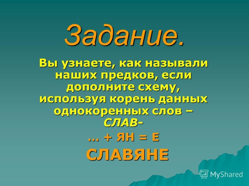 Задание. Наши предки жили по берегам таких рек, как Днепр, Волхов, Ока и Западная Двина. По одной из исторических версий пришли они на эту землю с предгорий Гималаев. Доказательством этому является похожее звучание слов: мать, брат, сестра, нос, двое
