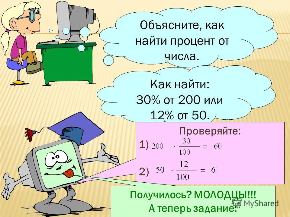Объясните, как найти процент от числа. Как найти: 30% от 200 или 12% от 50. Проверяйте: 1) 2) Получилось? МОЛОДЦЫ!!! А теперь задание: