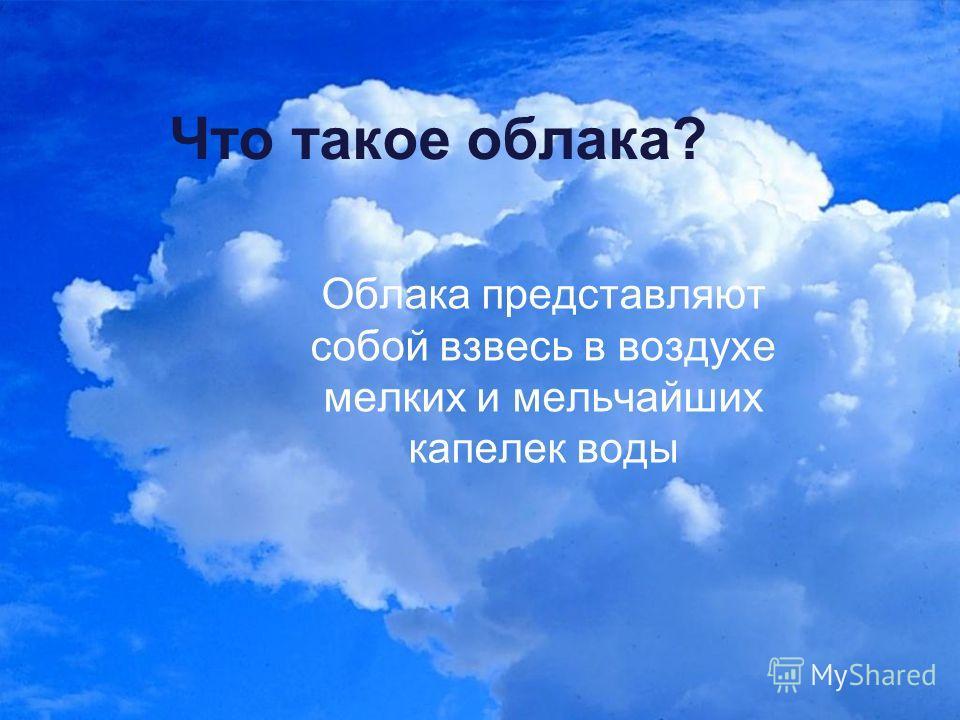 Что такое облака? Облака представляют собой взвесь в воздухе мелких и мельчайших капелек воды
