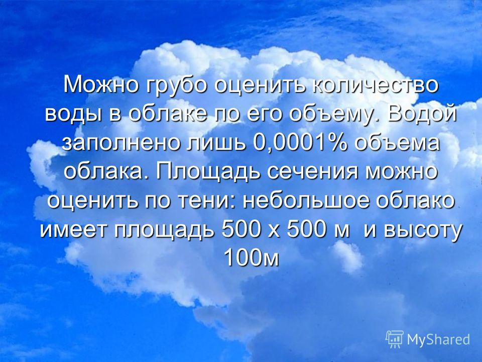 Можно грубо оценить количество воды в облаке по его объему. Водой заполнено лишь 0,0001% объема облака. Площадь сечения можно оценить по тени: небольшое облако имеет площадь 500 х 500 м и высоту 100 м