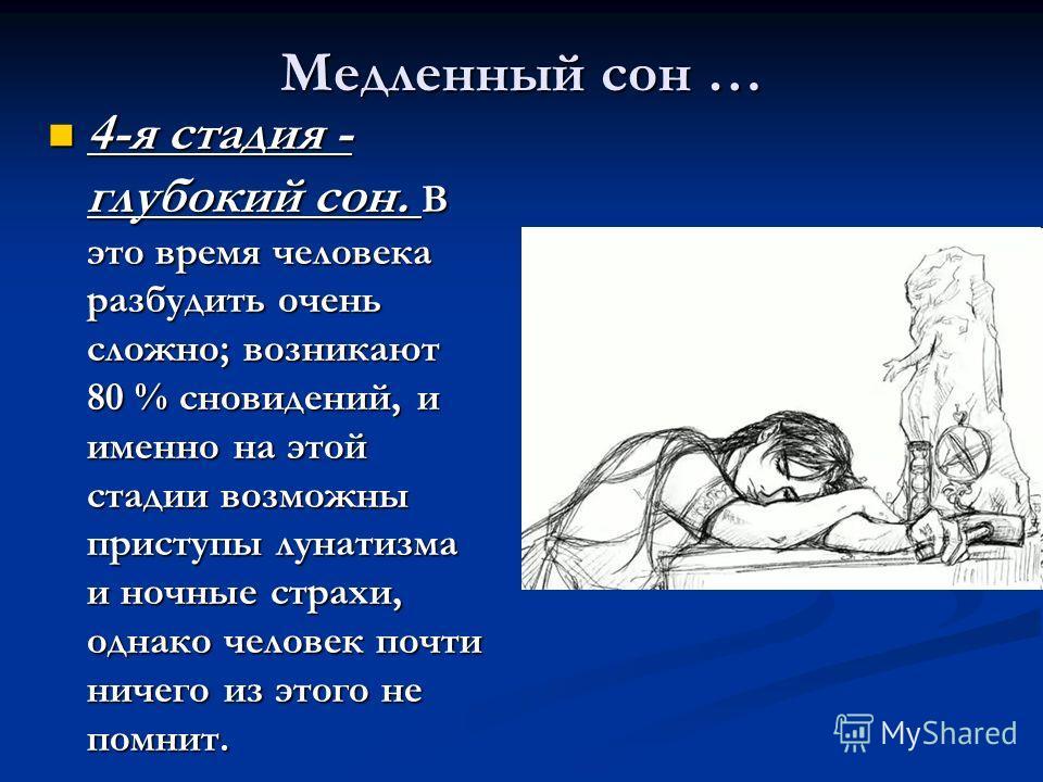 Медленный сон … 4-я стадия - глубокий сон. В это время человека разбудить очень сложно; возникают 80 % сновидений, и именно на этой стадии возможны приступы лунатизма и ночные страхи, однако человек почти ничего из этого не помнит. 4-я стадия - глубо
