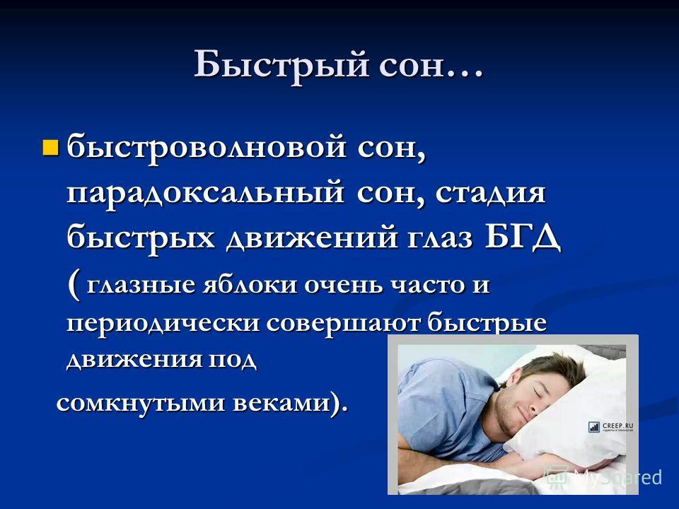 Быстрый сон… быстро волновой сон, парадоксальный сон, стадия быстрых движений глаз БГД ( глазные яблоки очень часто и периодически совершают быстрые движения под быстро волновой сон, парадоксальный сон, стадия быстрых движений глаз БГД ( глазные ябло