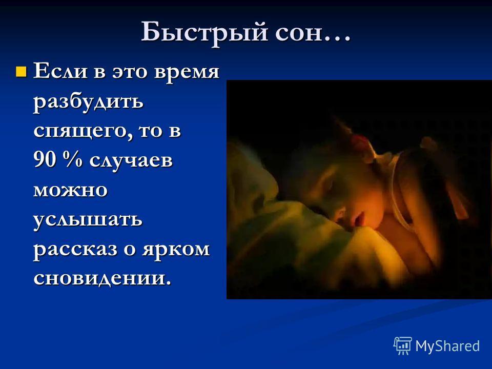 Быстрый сон… Если в это время разбудить спящего, то в 90 % случаев можно услышать рассказ о ярком сновидении. Если в это время разбудить спящего, то в 90 % случаев можно услышать рассказ о ярком сновидении.