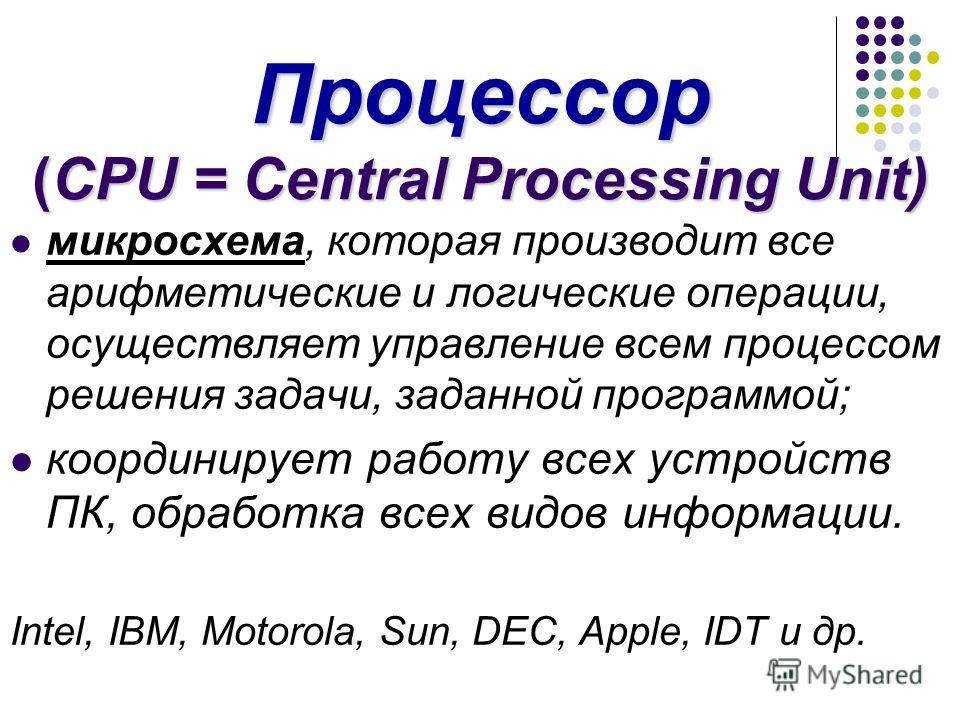 Процессор (CPU = Central Processing Unit) микросхема, которая производит все арифметические и логические операции, осуществляет управление всем процессом решения задачи, заданной программой; координирует работу всех устройств ПК, обработка всех видов