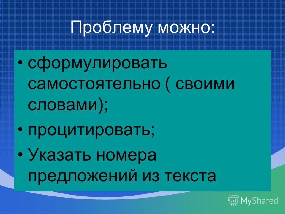 Проблему можно: сформулировать самостоятельно ( своими словами); процитировать; Указать номера предложений из текста