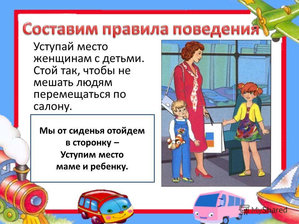 Уступай место тем, кому трудно стоять Сев в трамвай (и не только в трамвай – Даже следуя в электричке), Старшим место всегда уступай, Не стесняйся подобной привычки.