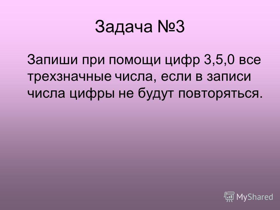 Задача 3 Запиши при помощи цифр 3,5,0 все трехзначные числа, если в записи числа цифры не будут повторяться.