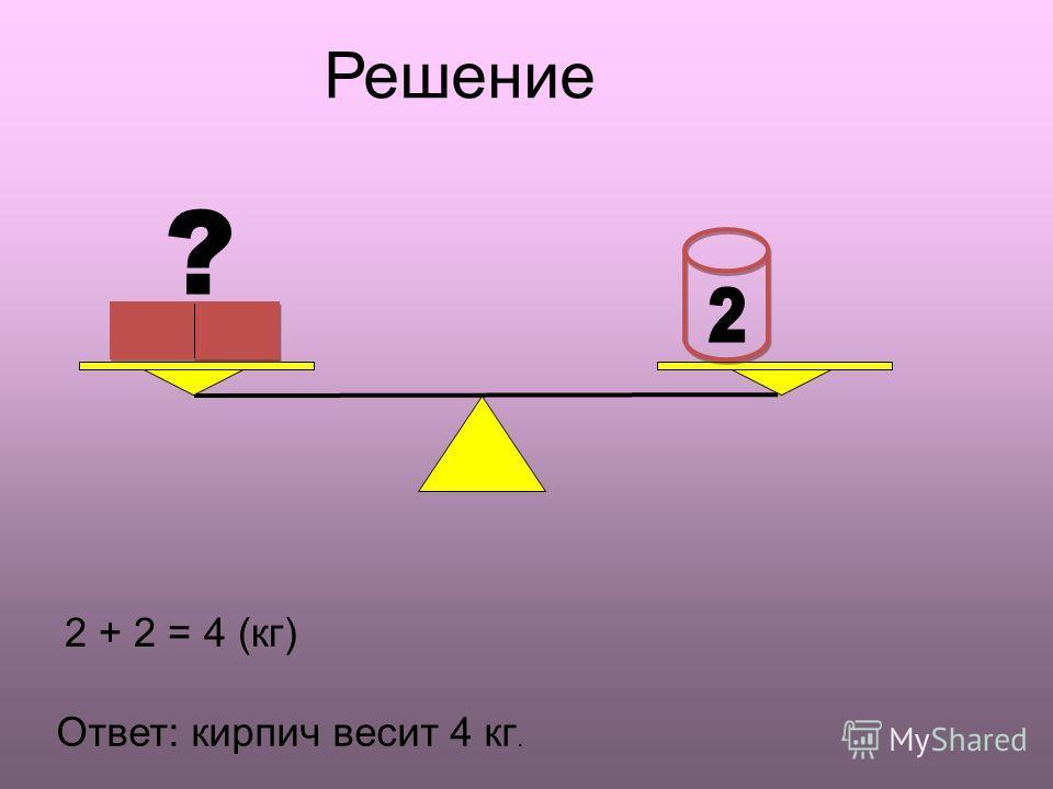 Решение ? 2 + 2 = 4 (кг) Ответ: кирпич весит 4 кг.