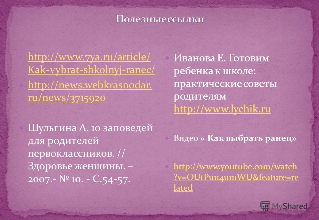 http://www.7ya.ru/article/ Kak-vybrat-shkolnyj-ranec/ http://www.7ya.ru/article/ Kak-vybrat-shkolnyj-ranec/ http://news.webkrasnodar. ru/news/3715920 http://news.webkrasnodar. ru/news/3715920 Шульгина А. 10 заповедей для родителей первоклассников. //